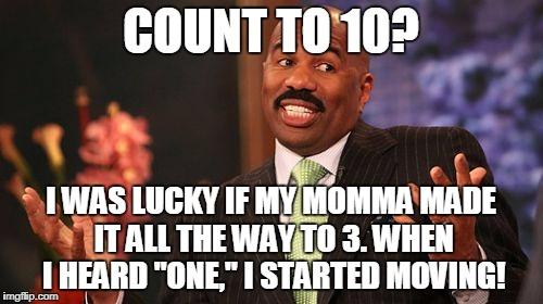 "Steve Harvey Meme | COUNT TO 10? I WAS LUCKY IF MY MOMMA MADE IT ALL THE WAY TO 3. WHEN I HEARD ""ONE,"" I STARTED MOVING! 