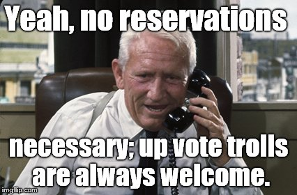 Tracy | Yeah, no reservations necessary; up vote trolls are always welcome. | image tagged in tracy | made w/ Imgflip meme maker