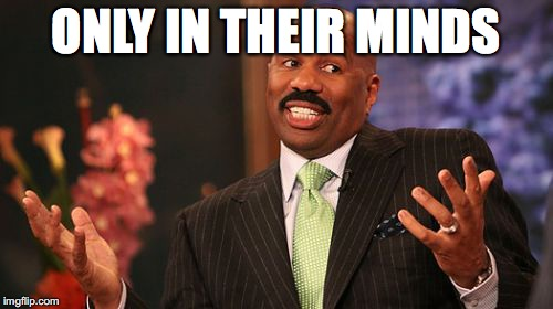 Steve Harvey Meme | ONLY IN THEIR MINDS | image tagged in memes,steve harvey | made w/ Imgflip meme maker