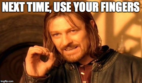 One Does Not Simply Meme | NEXT TIME, USE YOUR FINGERS | image tagged in memes,one does not simply | made w/ Imgflip meme maker