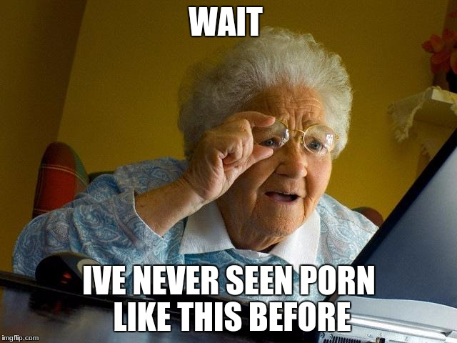 Grandma Finds The Internet Meme | WAIT IVE NEVER SEEN PORN LIKE THIS BEFORE | image tagged in memes,grandma finds the internet | made w/ Imgflip meme maker