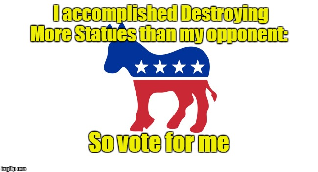 Dems destroy more statues, vote for them | I accomplished Destroying More Statues than my opponent: So vote for me | image tagged in democrats,liberals,statues | made w/ Imgflip meme maker