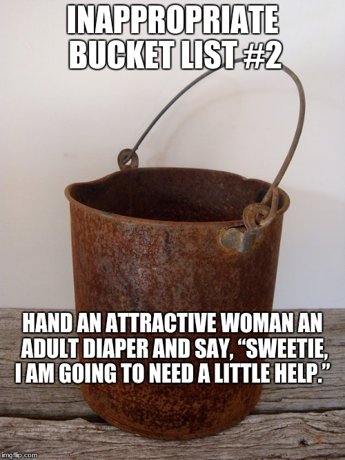 "Rust bucket | INAPPROPRIATE BUCKET LIST #2 HAND AN ATTRACTIVE WOMAN AN ADULT DIAPER AND SAY, ""SWEETIE, I AM GOING TO NEED A LITTLE HELP."" 