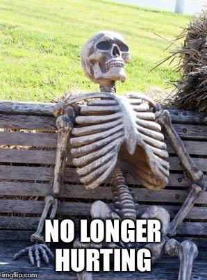 Waiting Skeleton Meme | NO LONGER HURTING | image tagged in memes,waiting skeleton | made w/ Imgflip meme maker