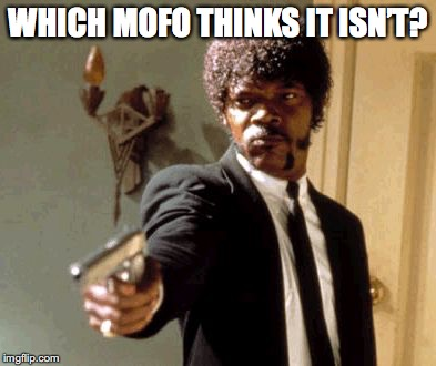 Say That Again I Dare You Meme | WHICH MOFO THINKS IT ISN'T? | image tagged in memes,say that again i dare you | made w/ Imgflip meme maker
