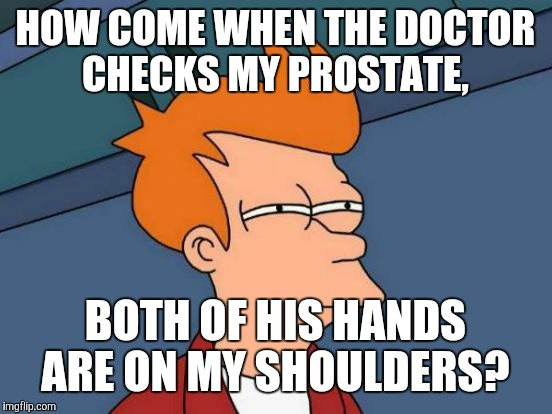 Futurama Fry Meme | HOW COME WHEN THE DOCTOR CHECKS MY PROSTATE, BOTH OF HIS HANDS ARE ON MY SHOULDERS? | image tagged in memes,futurama fry | made w/ Imgflip meme maker