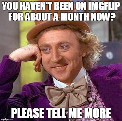 My brain right now | YOU HAVEN'T BEEN ON IMGFLIP FOR ABOUT A MONTH NOW? PLEASE TELL ME MORE | image tagged in memes,creepy condescending wonka | made w/ Imgflip meme maker