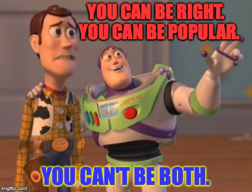 why can't it be who you know AND what you know?  ) : | YOU CAN BE RIGHT.  YOU CAN BE POPULAR. YOU CAN'T BE BOTH. | image tagged in memes,buzz driving woody,funny,life,success | made w/ Imgflip meme maker