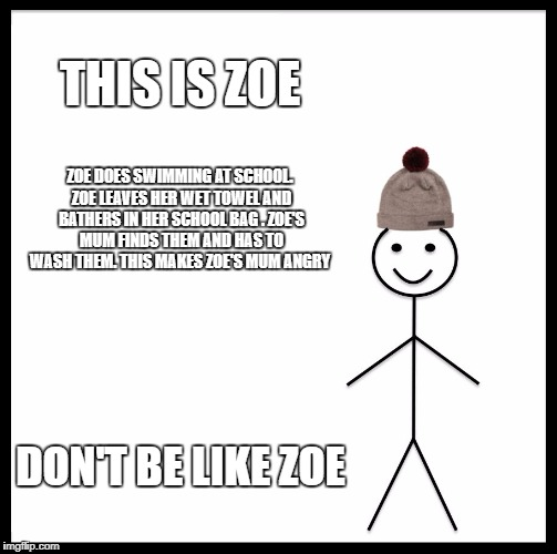 Be Like Bill Meme | THIS IS ZOE ZOE DOES SWIMMING AT SCHOOL. ZOE LEAVES HER WET TOWEL AND BATHERS IN HER SCHOOL BAG . ZOE'S MUM FINDS THEM AND HAS TO WASH THEM. | image tagged in memes,be like bill | made w/ Imgflip meme maker