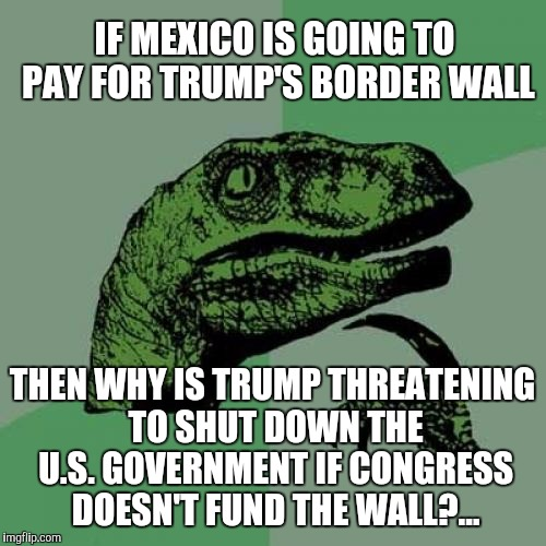We're gonna build a wall, and Mexico is gonna pay for it...LMAO  | IF MEXICO IS GOING TO PAY FOR TRUMP'S BORDER WALL THEN WHY IS TRUMP THREATENING TO SHUT DOWN THE U.S. GOVERNMENT IF CONGRESS DOESN'T FUND TH | image tagged in memes,philosoraptor,jbmemegeek,trump,trump wall | made w/ Imgflip meme maker