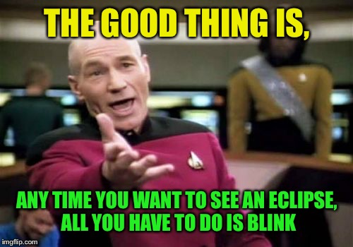 Picard Wtf Meme | THE GOOD THING IS, ANY TIME YOU WANT TO SEE AN ECLIPSE, ALL YOU HAVE TO DO IS BLINK | image tagged in memes,picard wtf | made w/ Imgflip meme maker