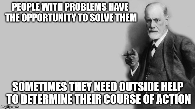 Sigmund Freud | PEOPLE WITH PROBLEMS HAVE THE OPPORTUNITY TO SOLVE THEM SOMETIMES THEY NEED OUTSIDE HELP TO DETERMINE THEIR COURSE OF ACTION | image tagged in sigmund freud | made w/ Imgflip meme maker