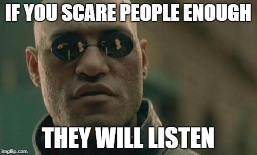 Matrix Morpheus Meme | IF YOU SCARE PEOPLE ENOUGH THEY WILL LISTEN | image tagged in memes,matrix morpheus,fake news,cnn,scary,propaganda | made w/ Imgflip meme maker