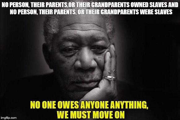 NO PERSON, THEIR PARENTS,OR THEIR GRANDPARENTS OWNED SLAVES AND  NO PERSON, THEIR PARENTS, OR THEIR GRANDPARENTS WERE SLAVES NO ONE OWES ANY | image tagged in morgan freeman | made w/ Imgflip meme maker