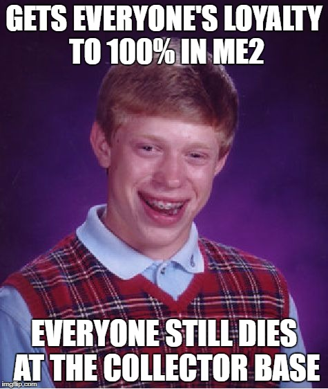 Bad Luck Brian Meme | GETS EVERYONE'S LOYALTY TO 100% IN ME2 EVERYONE STILL DIES AT THE COLLECTOR BASE | image tagged in memes,bad luck brian,mass effect | made w/ Imgflip meme maker