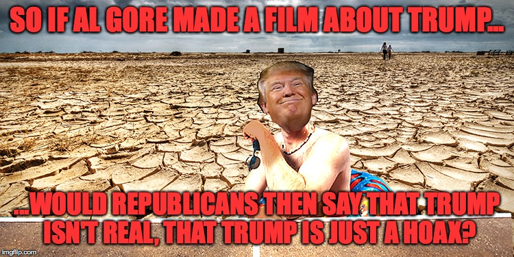 SO IF AL GORE MADE A FILM ABOUT TRUMP... ...WOULD REPUBLICANS THEN SAY THAT TRUMP ISN'T REAL, THAT TRUMP IS JUST A HOAX? | image tagged in trump,al gore,climate change | made w/ Imgflip meme maker