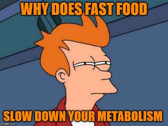 Futurama Fry Meme | WHY DOES FAST FOOD SLOW DOWN YOUR METABOLISM | image tagged in memes,futurama fry | made w/ Imgflip meme maker