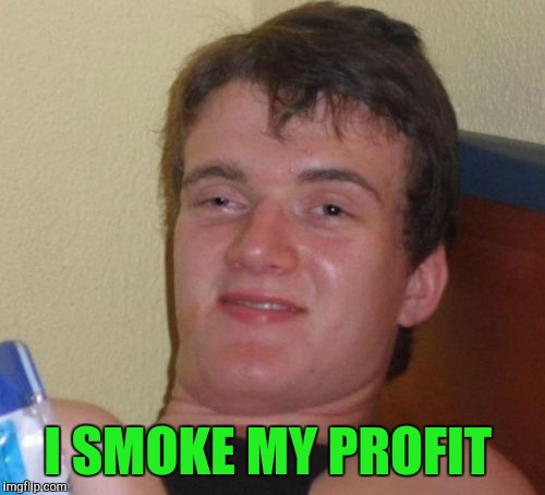 10 Guy Meme | I SMOKE MY PROFIT | image tagged in memes,10 guy | made w/ Imgflip meme maker