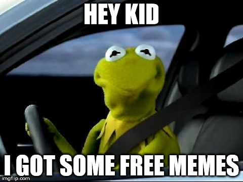 Kermit Car | HEY KID I GOT SOME FREE MEMES | image tagged in kermit car | made w/ Imgflip meme maker