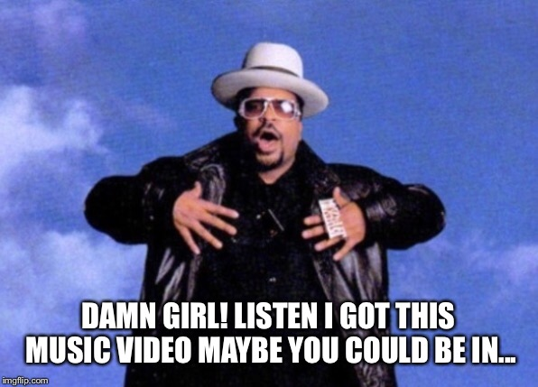 DAMN GIRL! LISTEN I GOT THIS MUSIC VIDEO MAYBE YOU COULD BE IN... | made w/ Imgflip meme maker