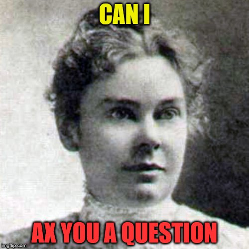 Fun on dates, killer personality | CAN I AX YOU A QUESTION | image tagged in lizzie borden | made w/ Imgflip meme maker