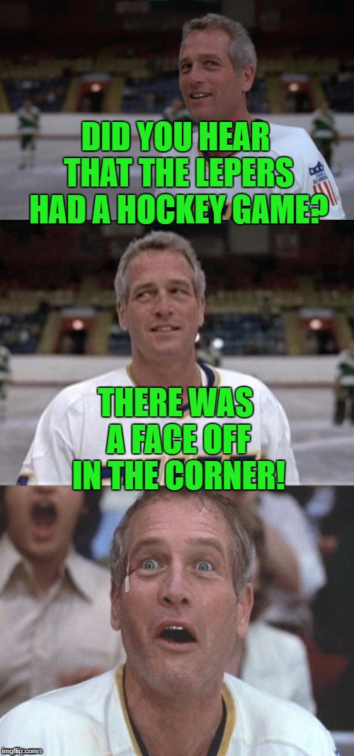 Thanks DashHopes - great template! | DID YOU HEAR THAT THE LEPERS HAD A HOCKEY GAME? THERE WAS A FACE OFF IN THE CORNER! | image tagged in slap shots,leper,face off,dashhopes | made w/ Imgflip meme maker