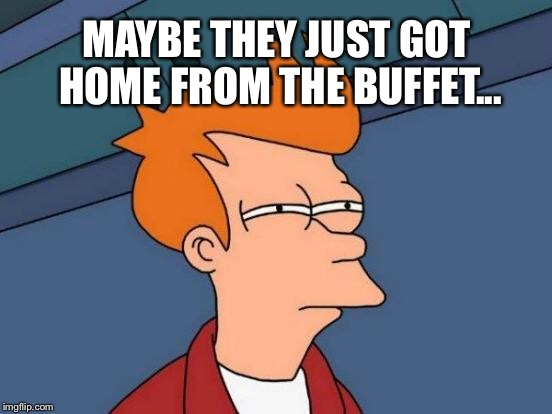 Futurama Fry Meme | MAYBE THEY JUST GOT HOME FROM THE BUFFET... | image tagged in memes,futurama fry | made w/ Imgflip meme maker