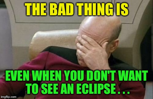 Captain Picard Facepalm Meme | THE BAD THING IS EVEN WHEN YOU DON'T WANT TO SEE AN ECLIPSE . . . | image tagged in memes,captain picard facepalm | made w/ Imgflip meme maker