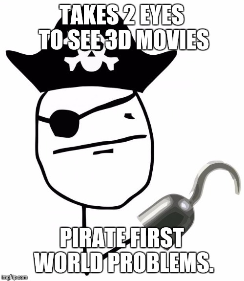 Pirate First World Problems | TAKES 2 EYES TO SEE 3D MOVIES PIRATE FIRST WORLD PROBLEMS. | image tagged in first world problems,pirates | made w/ Imgflip meme maker