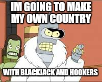 IM GOING TO MAKE MY OWN COUNTRY WITH BLACKJACK AND HOOKERS | made w/ Imgflip meme maker