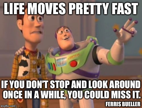 Life Lessons | LIFE MOVES PRETTY FAST IF YOU DON'T STOP AND LOOK AROUND ONCE IN A WHILE, YOU COULD MISS IT. FERRIS BUELLER | image tagged in memes,life,ferris bueller,x x everywhere | made w/ Imgflip meme maker