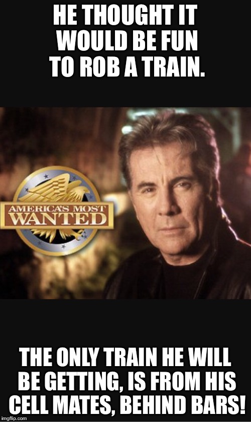 America's most quoted | HE THOUGHT IT WOULD BE FUN TO ROB A TRAIN. THE ONLY TRAIN HE WILL BE GETTING, IS FROM HIS CELL MATES, BEHIND BARS! | image tagged in america's most wanted,train,john walsh,funny,joke,laugh | made w/ Imgflip meme maker