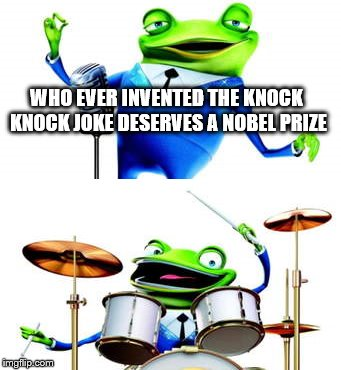 jokes | WHO EVER INVENTED THE KNOCK KNOCK JOKE DESERVES A NOBEL PRIZE | image tagged in meet the robinsons,drums,joke,frogs | made w/ Imgflip meme maker