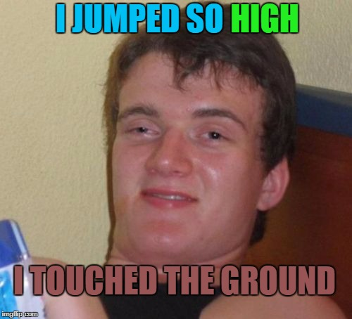 Mishearing song lyrics be like | I JUMPED SO HIGH I TOUCHED THE GROUND | image tagged in memes,10 guy,song lyrics,wrong lyrics | made w/ Imgflip meme maker