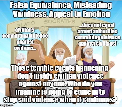 Logicians using logic | False Equivalence, Misleading Vividness, Appeal to Emotion Those terrible events happening don't justify civilian violence against anyone. W | image tagged in logicians using logic | made w/ Imgflip meme maker