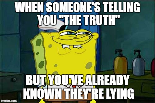 "I knew it all.. | WHEN SOMEONE'S TELLING YOU ""THE TRUTH"" BUT YOU'VE ALREADY KNOWN THEY'RE LYING 