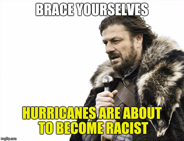 Brace Yourselves, Racist Hurricane Claims Are Coming | BRACE YOURSELVES HURRICANES ARE ABOUT TO BECOME RACIST | image tagged in memes,brace yourselves x is coming,and everybody loses their minds,liberal logic | made w/ Imgflip meme maker