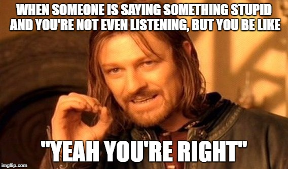 "Yeahh yeahh, keep going :> | WHEN SOMEONE IS SAYING SOMETHING STUPID AND YOU'RE NOT EVEN LISTENING, BUT YOU BE LIKE ""YEAH YOU'RE RIGHT"" 