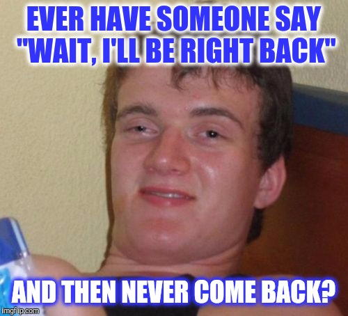 "Only When I'm In A Hurry | EVER HAVE SOMEONE SAY ""WAIT, I'LL BE RIGHT BACK"" AND THEN NEVER COME BACK? 