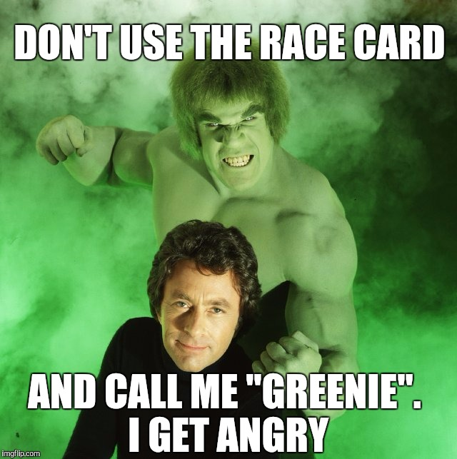 "Yo,  my Greenie ! | DON'T USE THE RACE CARD AND CALL ME ""GREENIE"". I GET ANGRY 