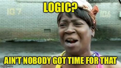Aint Nobody Got Time For That Meme | LOGIC? AIN'T NOBODY GOT TIME FOR THAT | image tagged in memes,aint nobody got time for that | made w/ Imgflip meme maker
