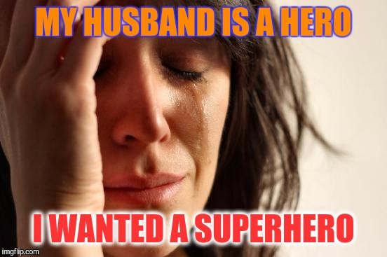 D I V O R C E  ! | MY HUSBAND IS A HERO I WANTED A SUPERHERO | image tagged in memes,first world problems | made w/ Imgflip meme maker