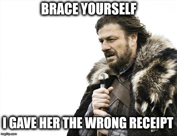 Brace Yourselves X is Coming Meme | BRACE YOURSELF I GAVE HER THE WRONG RECEIPT | image tagged in memes,brace yourselves x is coming | made w/ Imgflip meme maker