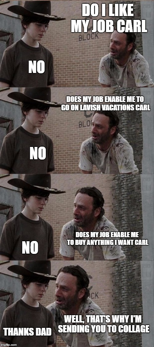 Rick and Carl Long Meme | DO I LIKE MY JOB CARL NO DOES MY JOB ENABLE ME TO GO ON LAVISH VACATIONS CARL NO DOES MY JOB ENABLE ME TO BUY ANYTHING I WANT CARL NO WELL,  | image tagged in memes,rick and carl long | made w/ Imgflip meme maker