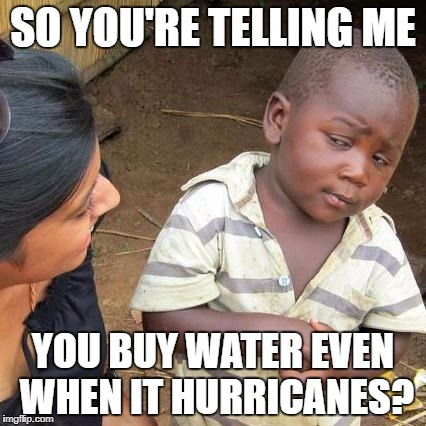 Third World Skeptical Kid Meme | SO YOU'RE TELLING ME YOU BUY WATER EVEN WHEN IT HURRICANES? | image tagged in memes,third world skeptical kid | made w/ Imgflip meme maker