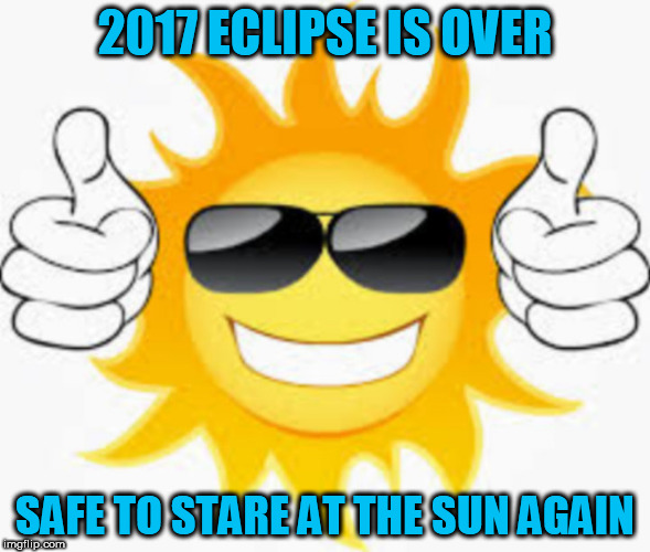 2017 ECLIPSE IS OVER; SAFE TO STARE AT THE SUN AGAIN | image tagged in solar eclipse,eclipse 2017,trump eclipse,sun,safety,total eclipse | made w/ Imgflip meme maker
