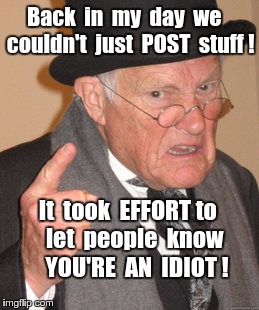 Back In My Day Meme | Back  in  my  day  we   couldn't  just  POST  stuff ! It  took  EFFORT to    let  people  know      YOU'RE  AN  IDIOT ! | image tagged in memes,back in my day | made w/ Imgflip meme maker