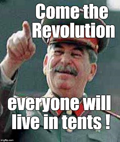 Come the Revolution everyone will live in tents ! | made w/ Imgflip meme maker
