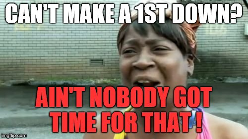 Aint Nobody Got Time For That Meme | CAN'T MAKE A 1ST DOWN? AIN'T NOBODY GOT TIME FOR THAT ! | image tagged in memes,aint nobody got time for that | made w/ Imgflip meme maker