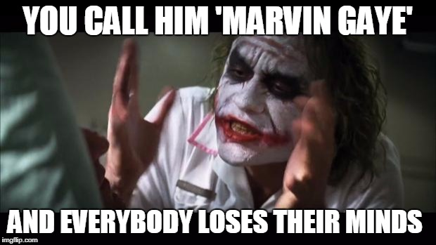 Jeez, all I said was his last name! | YOU CALL HIM 'MARVIN GAYE' AND EVERYBODY LOSES THEIR MINDS | image tagged in memes,and everybody loses their minds,jokes,marvin gaye,music | made w/ Imgflip meme maker